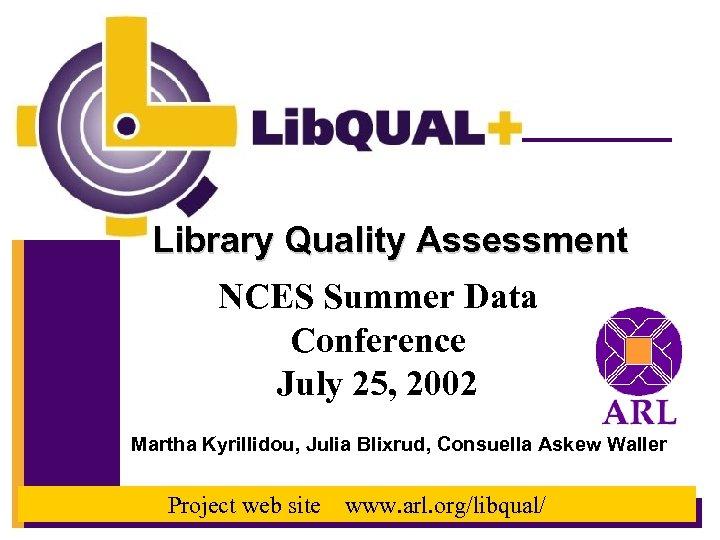 Library Quality Assessment NCES Summer Data Conference July 25, 2002 Martha Kyrillidou, Julia Blixrud,