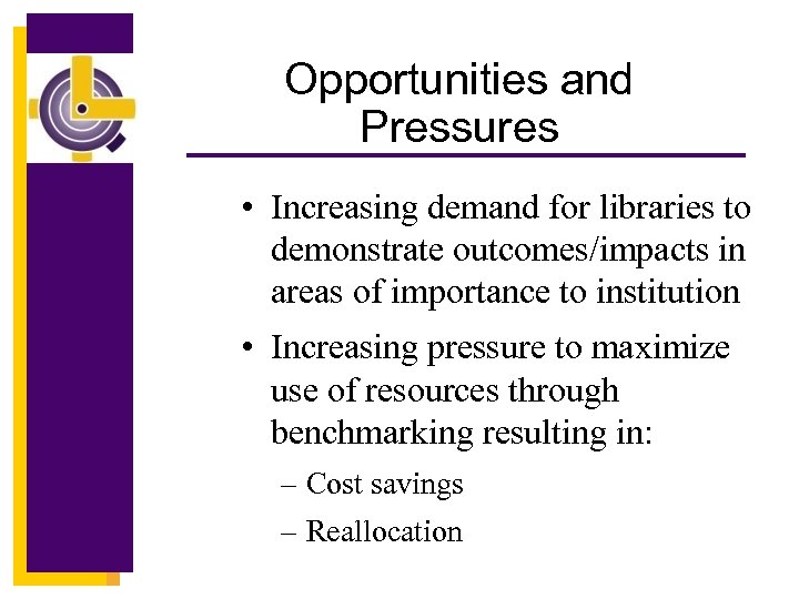 Opportunities and Pressures • Increasing demand for libraries to demonstrate outcomes/impacts in areas of
