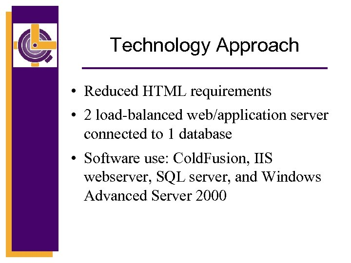 Technology Approach • Reduced HTML requirements • 2 load-balanced web/application server connected to 1