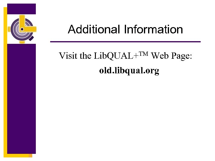 Additional Information Visit the Lib. QUAL+TM Web Page: old. libqual. org