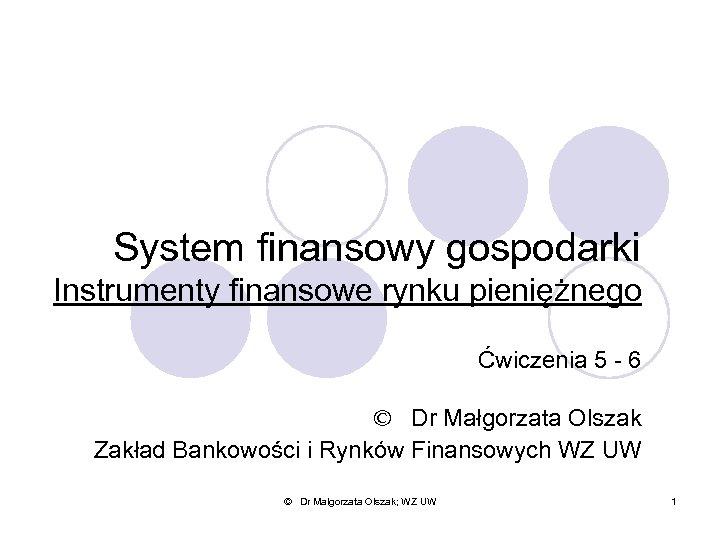 System finansowy gospodarki Instrumenty finansowe rynku pieniężnego Ćwiczenia 5 - 6 © Dr Małgorzata
