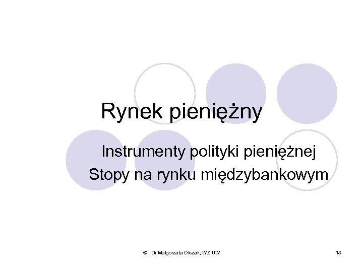 Rynek pieniężny Instrumenty polityki pieniężnej Stopy na rynku międzybankowym © Dr Małgorzata Olszak; WZ