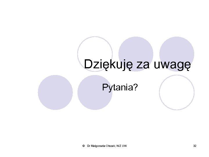 Dziękuję za uwagę Pytania? © Dr Małgorzata Olszak; WZ UW 32