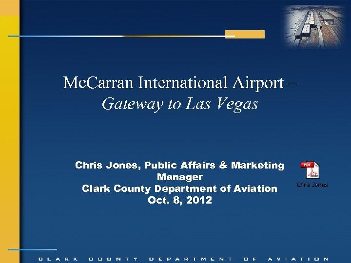 Mc. Carran International Airport – Gateway to Las Vegas Chris Jones, Public Affairs &