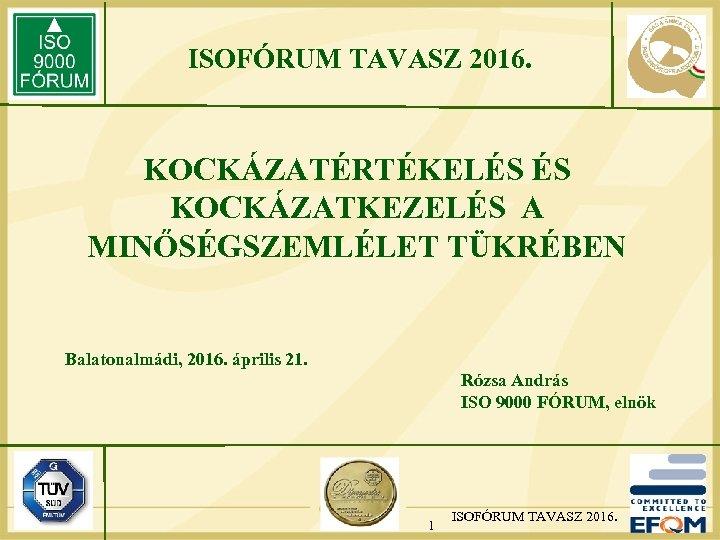 ISOFÓRUM TAVASZ 2016. KOCKÁZATÉRTÉKELÉS ÉS KOCKÁZATKEZELÉS A MINŐSÉGSZEMLÉLET TÜKRÉBEN Balatonalmádi, 2016. április 21. Rózsa