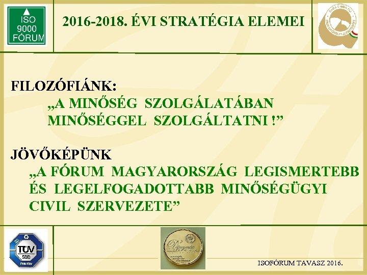 """2016 -2018. ÉVI STRATÉGIA ELEMEI FILOZÓFIÁNK: """"A MINŐSÉG SZOLGÁLATÁBAN MINŐSÉGGEL SZOLGÁLTATNI !"""" JÖVŐKÉPÜNK """"A"""