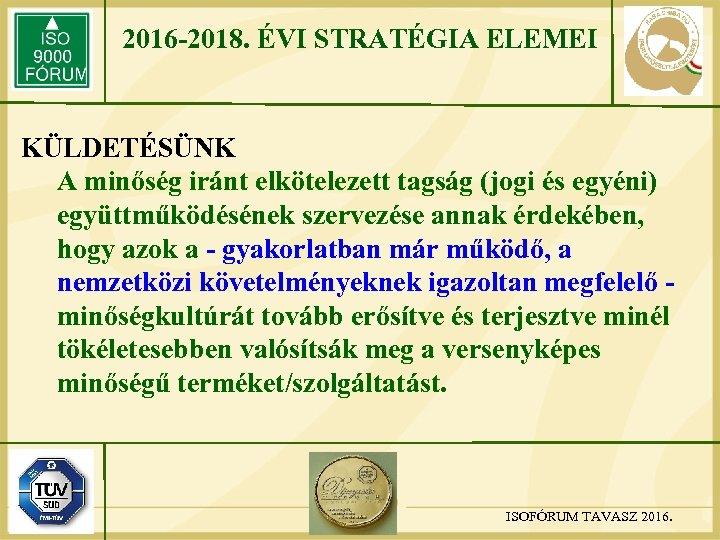 2016 -2018. ÉVI STRATÉGIA ELEMEI KÜLDETÉSÜNK A minőség iránt elkötelezett tagság (jogi és egyéni)