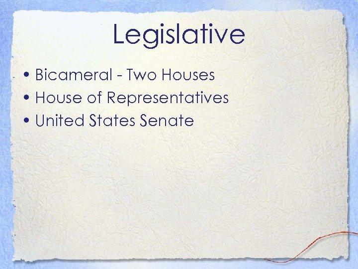 Legislative • Bicameral - Two Houses • House of Representatives • United States Senate