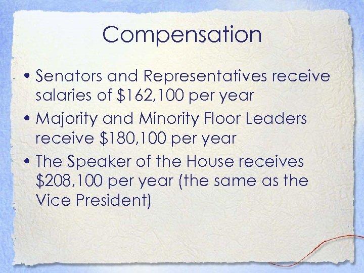 Compensation • Senators and Representatives receive salaries of $162, 100 per year • Majority