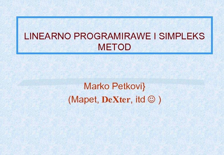 LINEARNO PROGRAMIRAWE I SIMPLEKS METOD Marko Petkovi} (Mapet, De. Xter, itd )