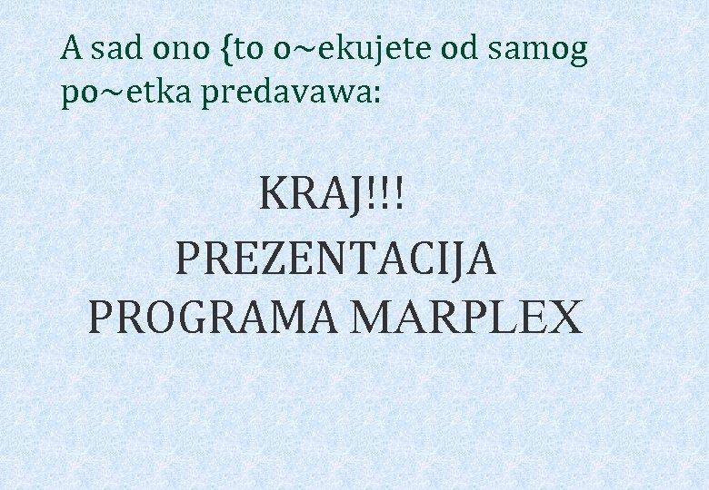 A sad ono {to o~ekujete od samog po~etka predavawa: KRAJ!!! PREZENTACIJA PROGRAMA MARPLEX