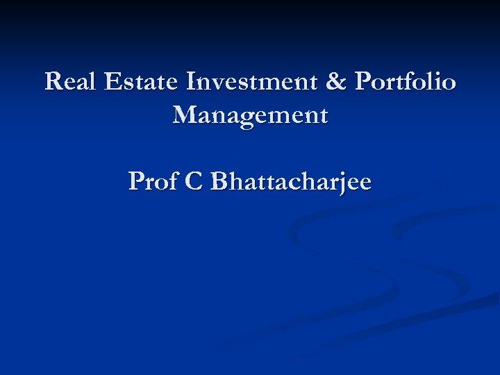 Real Estate Investment & Portfolio Management Prof C Bhattacharjee