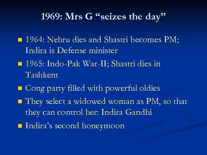 "1969: Mrs G ""seizes the day"" 1964: Nehru dies and Shastri becomes PM; Indira"