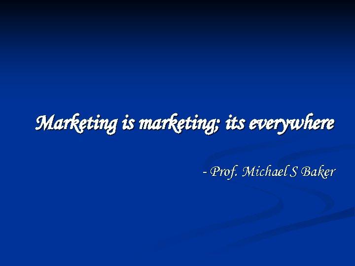 Marketing is marketing; its everywhere - Prof. Michael S Baker