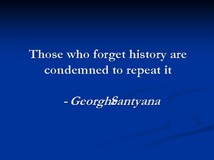 Those who forget history are condemned to repeat it - Georghe Santyana