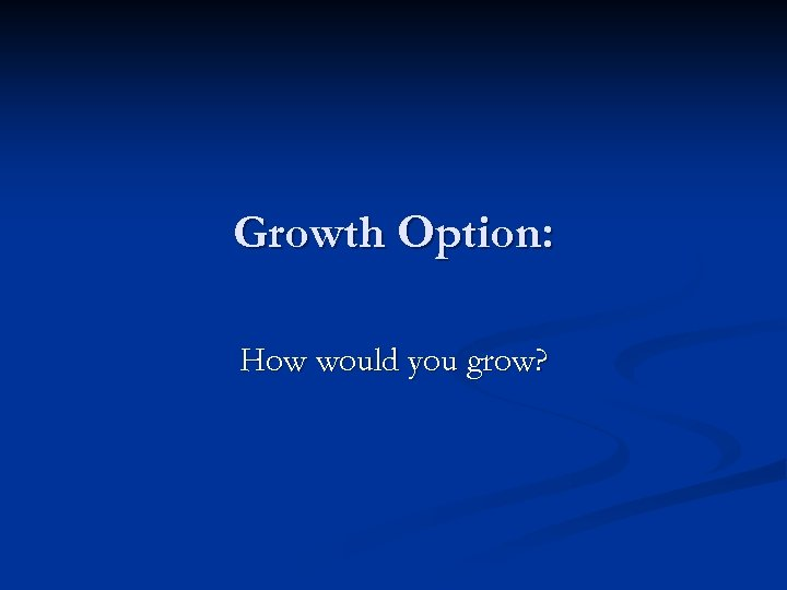 Growth Option: How would you grow?