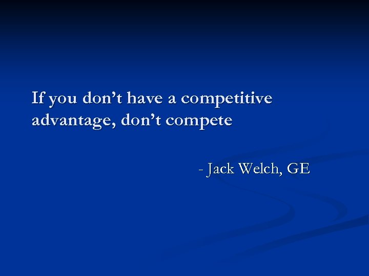 If you don't have a competitive advantage, don't compete - Jack Welch, GE