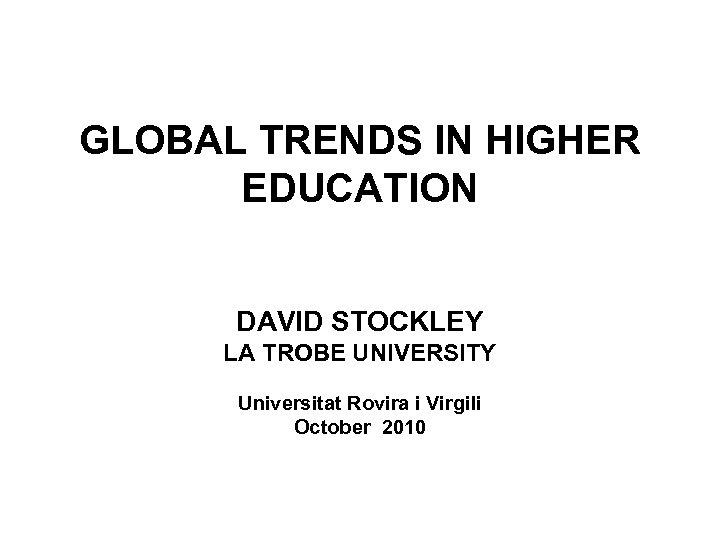 GLOBAL TRENDS IN HIGHER EDUCATION DAVID STOCKLEY LA TROBE UNIVERSITY Universitat Rovira i Virgili