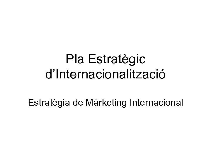 Pla Estratègic d'Internacionalització Estratègia de Màrketing Internacional