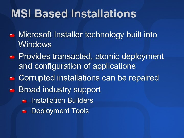 MSI Based Installations Microsoft Installer technology built into Windows Provides transacted, atomic deployment and