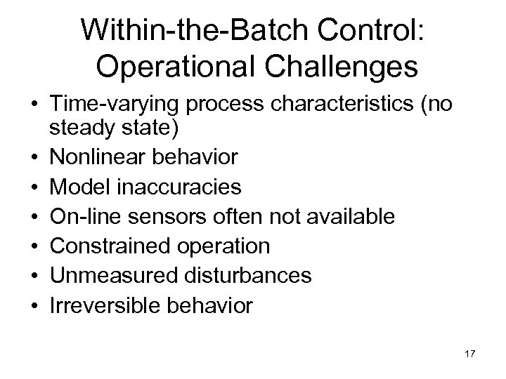 Within-the-Batch Control: Operational Challenges • Time-varying process characteristics (no steady state) • Nonlinear behavior