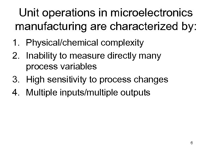 Unit operations in microelectronics manufacturing are characterized by: 1. Physical/chemical complexity 2. Inability to