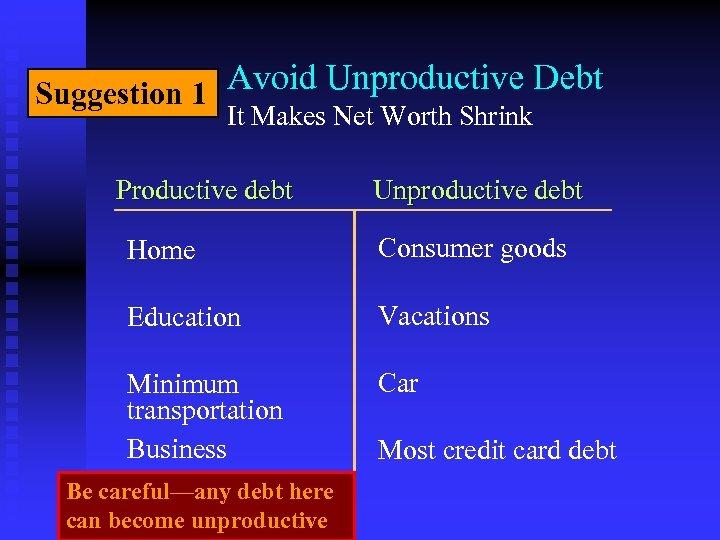 Suggestion 1 Avoid Unproductive Debt It Makes Net Worth Shrink Productive debt Unproductive debt