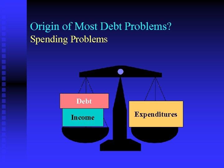 Origin of Most Debt Problems? Spending Problems Debt Income Expenditures