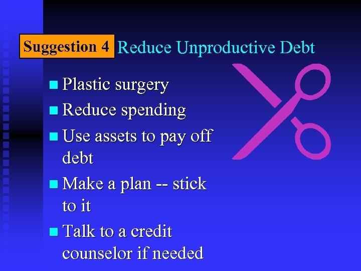 Suggestion 4 Reduce Unproductive Debt n Plastic surgery n Reduce spending n Use assets