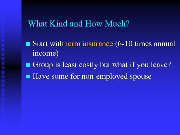What Kind and How Much? Start with term insurance (6 -10 times annual income)