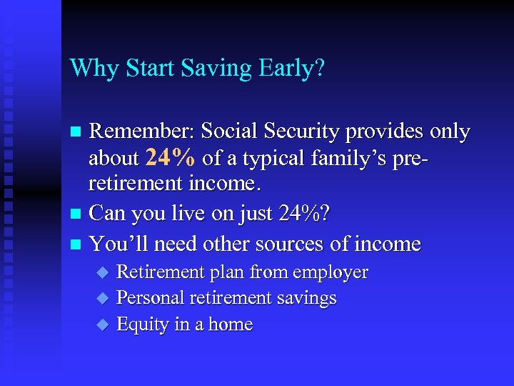Why Start Saving Early? Remember: Social Security provides only about 24% of a typical