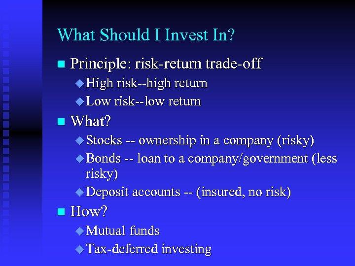 What Should I Invest In? n Principle: risk-return trade-off u High risk--high return u