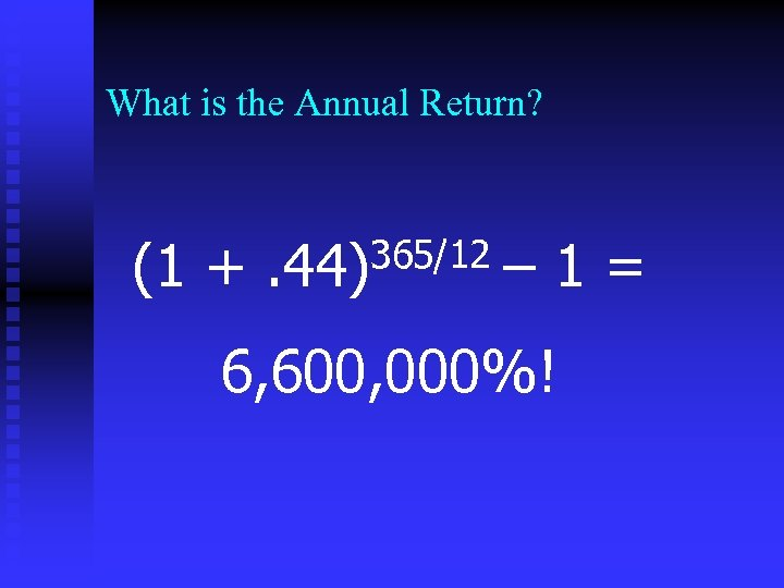 What is the Annual Return? (1 + 365/12. 44) – 1= 6, 600, 000%!