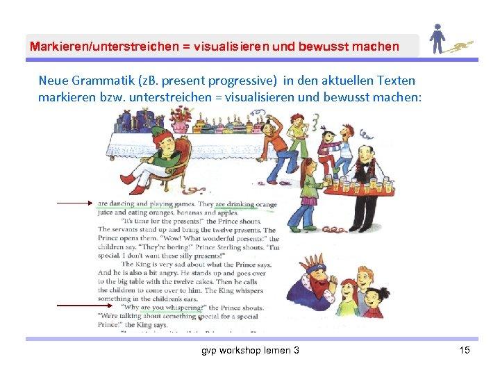 Markieren/unterstreichen = visualisieren und bewusst machen Neue Grammatik (z. B. present progressive) in den