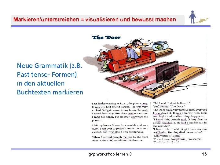 Markieren/unterstreichen = visualisieren und bewusst machen Neue Grammatik (z. B. Past tense- Formen) in