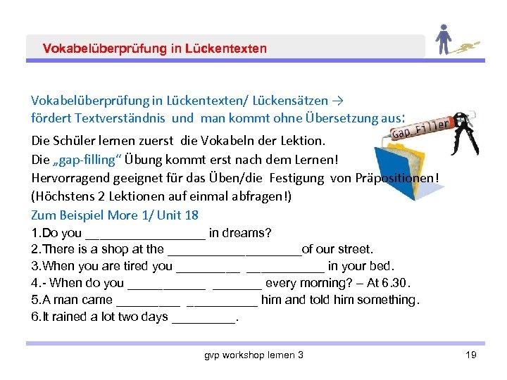 Vokabelüberprüfung in Lückentexten/ Lückensätzen → fördert Textverständnis und man kommt ohne Übersetzung aus: Die