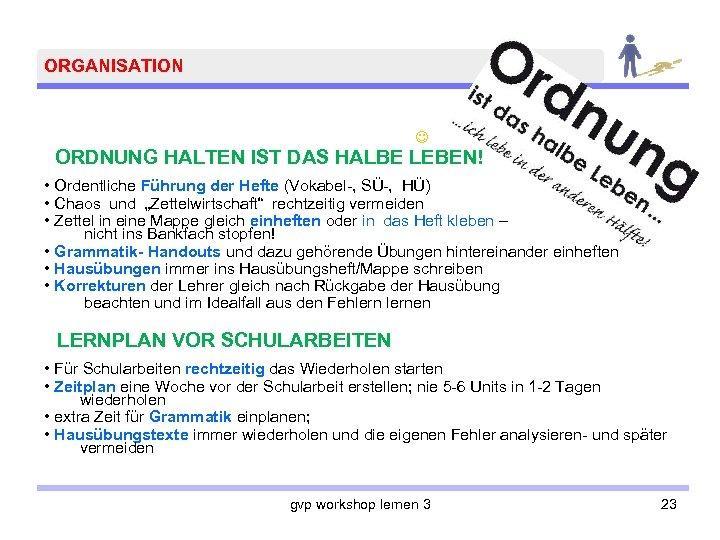 ORGANISATION ORDNUNG HALTEN IST DAS HALBE LEBEN! • Ordentliche Führung der Hefte (Vokabel-, SÜ-,
