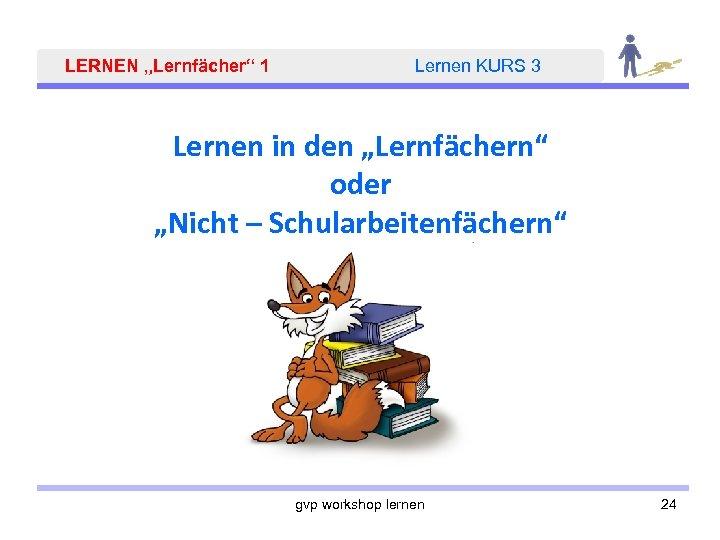 """LERNEN """"Lernfächer"""" 1 Lernen KURS 3 Lernen in den """"Lernfächern"""" oder """"Nicht – Schularbeitenfächern"""""""