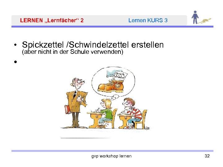 """LERNEN """"Lernfächer"""" 2 Lernen KURS 3 • Spickzettel /Schwindelzettel erstellen (aber nicht in der"""