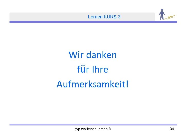 Lernen KURS 3 Wir danken für Ihre Aufmerksamkeit! gvp workshop lernen 3 36
