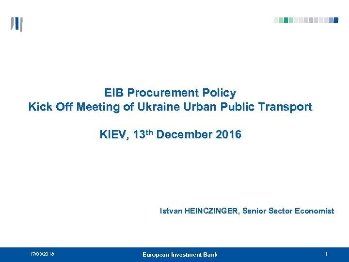 EIB Procurement Policy Kick Off Meeting of Ukraine Urban Public Transport KIEV, 13 th