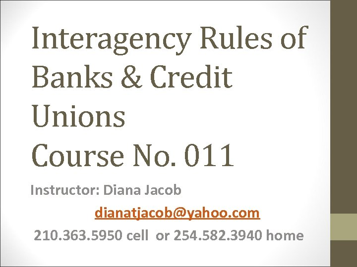 Interagency Rules of Banks & Credit Unions Course No. 011 Instructor: Diana Jacob dianatjacob@yahoo.