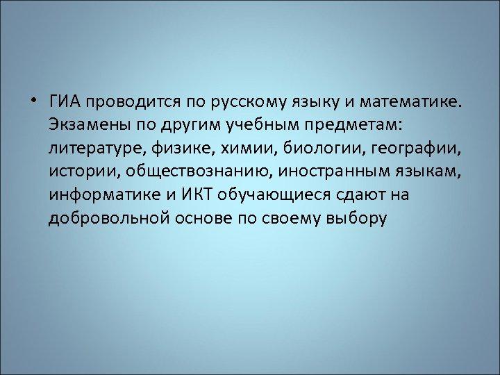 • ГИА проводится по русскому языку и математике. Экзамены по другим учебным предметам: