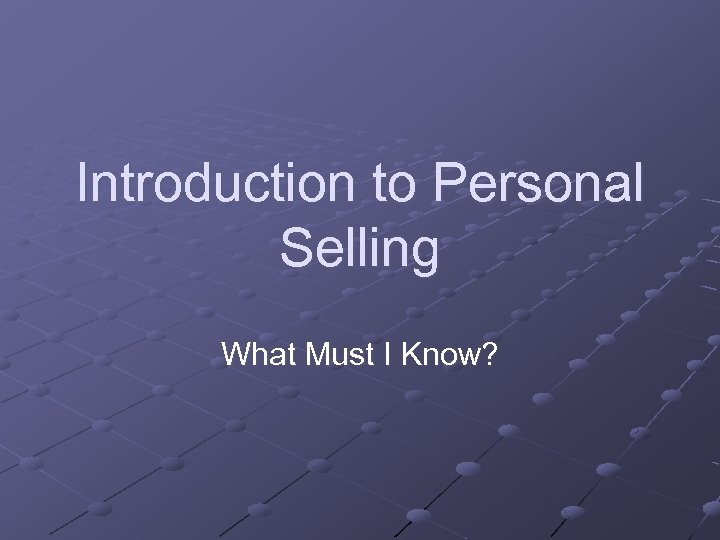 Introduction to Personal Selling What Must I Know?