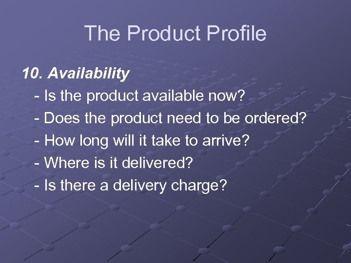 The Product Profile 10. Availability - Is the product available now? - Does the