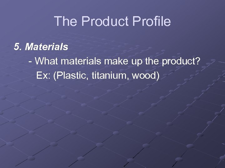 The Product Profile 5. Materials - What materials make up the product? Ex: (Plastic,