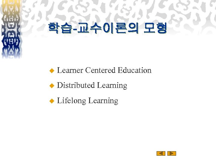 학습-교수이론의 모형 u Learner Centered Education u Distributed Learning u Lifelong Learning