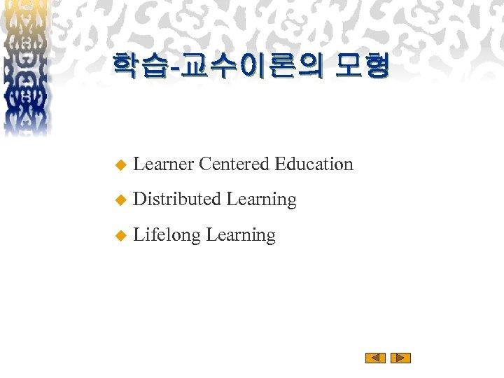학습-교수이론의 모형 u Learner Centered Education u Distributed Learning u Lifelong Learning