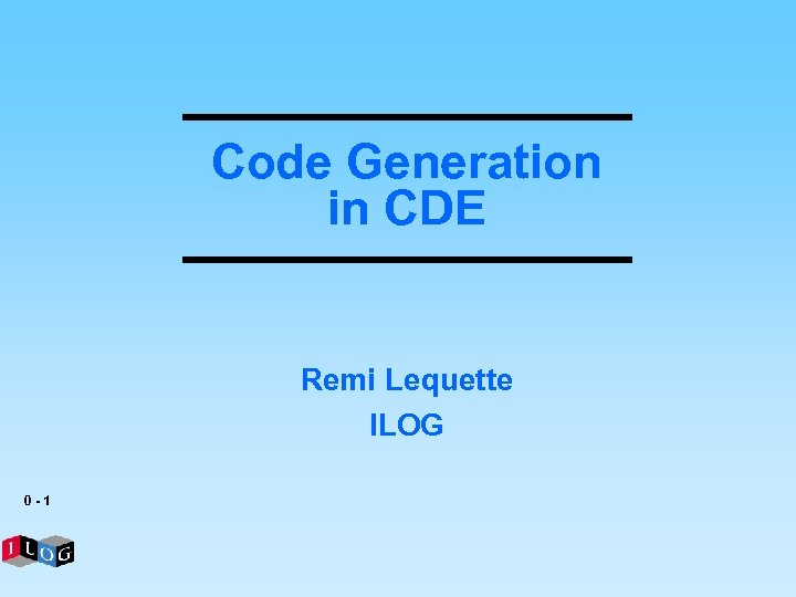 Code Generation in CDE Remi Lequette ILOG 0 -1