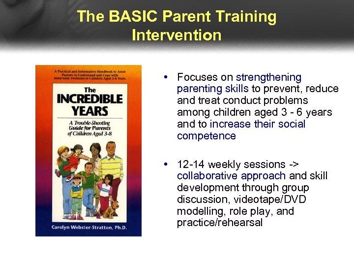 The BASIC Parent Training Intervention • Focuses on strengthening parenting skills to prevent, reduce